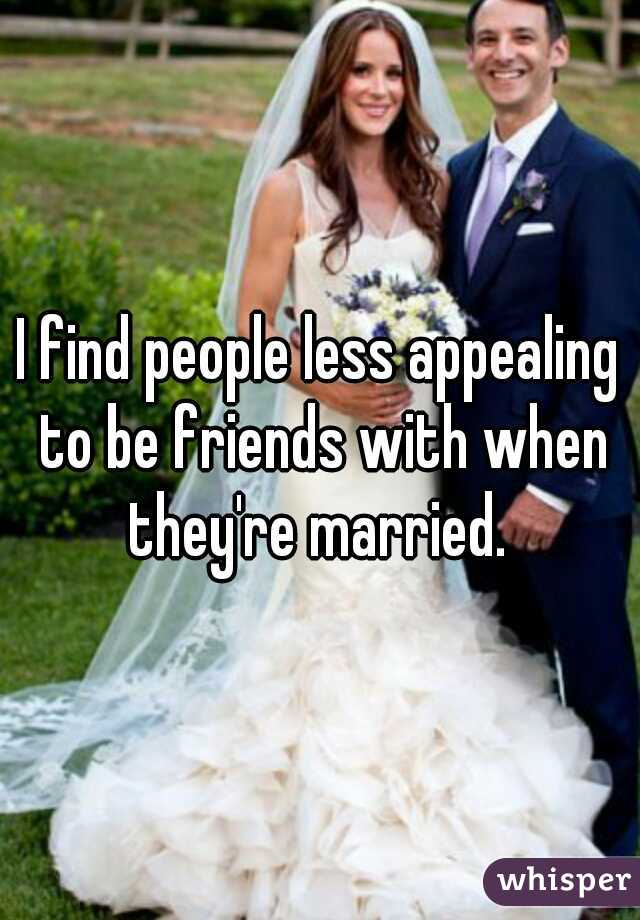 I find people less appealing to be friends with when they're married.