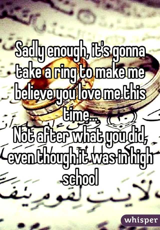 Sadly enough, it's gonna take a ring to make me believe you love me this time...  Not after what you did, even though it was in high school