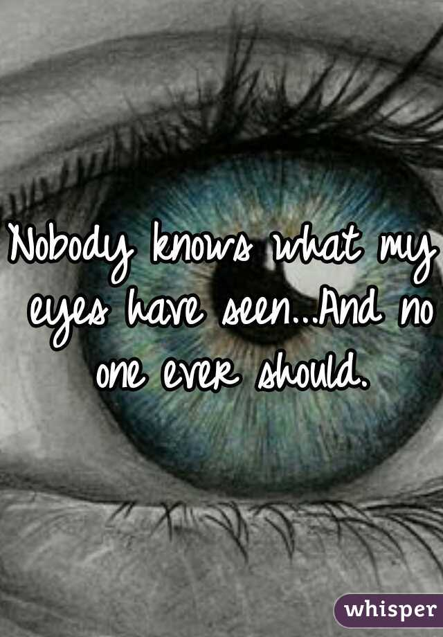 Nobody knows what my eyes have seen...And no one ever should.