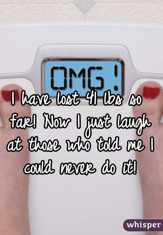 I have lost 41 lbs so far! Now I just laugh at those who told me I could never do it!