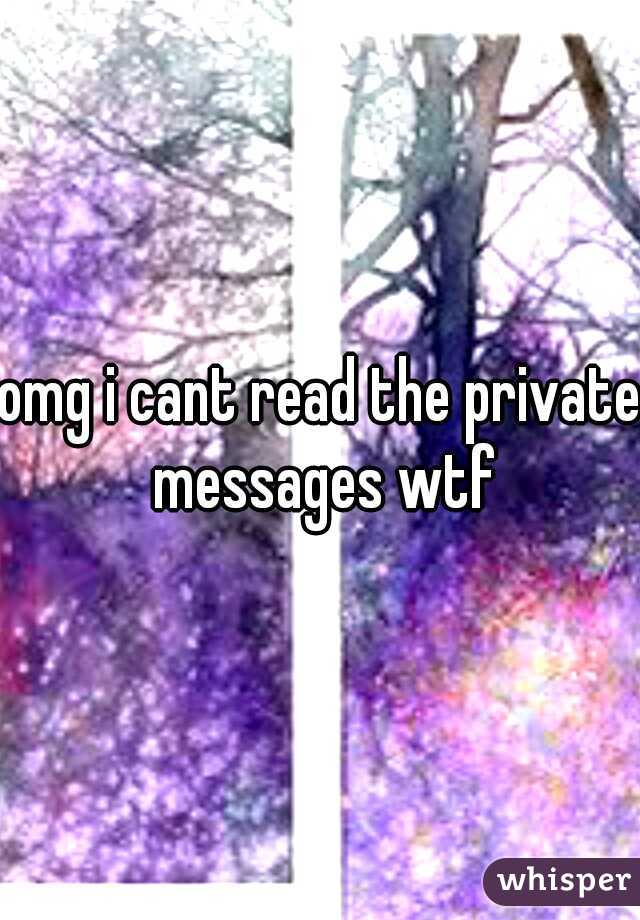 omg i cant read the private messages wtf