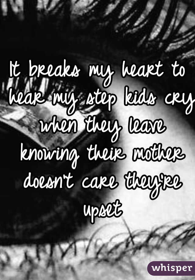 It breaks my heart to hear my step kids cry when they leave knowing their mother doesn't care they're upset