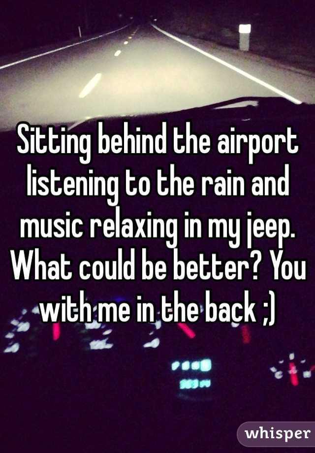 Sitting behind the airport listening to the rain and music relaxing in my jeep. What could be better? You with me in the back ;)