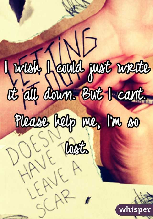 I wish I could just write it all down. But I cant. Please help me, I'm so lost.