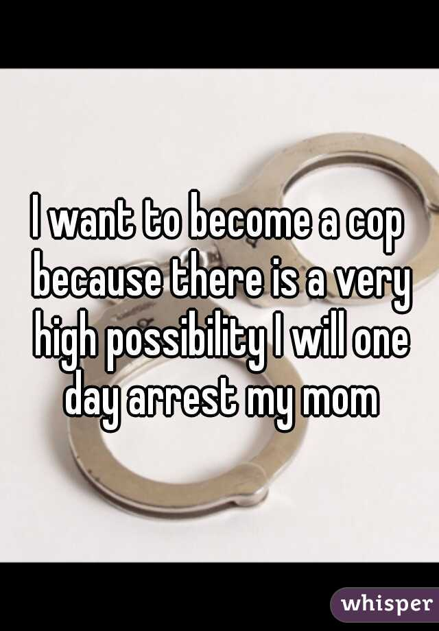 I want to become a cop because there is a very high possibility I will one day arrest my mom
