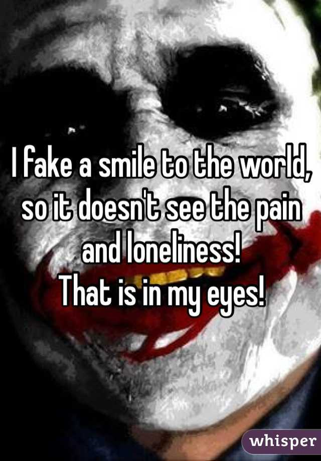I fake a smile to the world, so it doesn't see the pain and loneliness! That is in my eyes!
