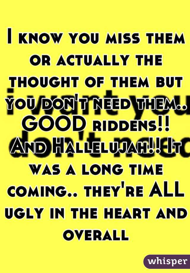 I know you miss them or actually the thought of them but you don't need them.. GOOD riddens!! And Hallelujah!! It was a long time coming.. they're ALL ugly in the heart and overall