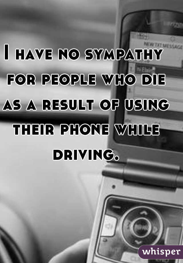I have no sympathy for people who die as a result of using their phone while driving.