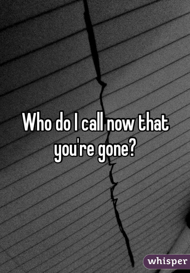 Who do I call now that you're gone?