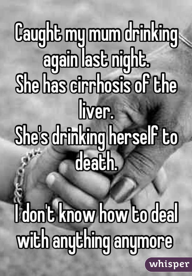 Caught my mum drinking again last night.  She has cirrhosis of the liver.  She's drinking herself to death.   I don't know how to deal with anything anymore