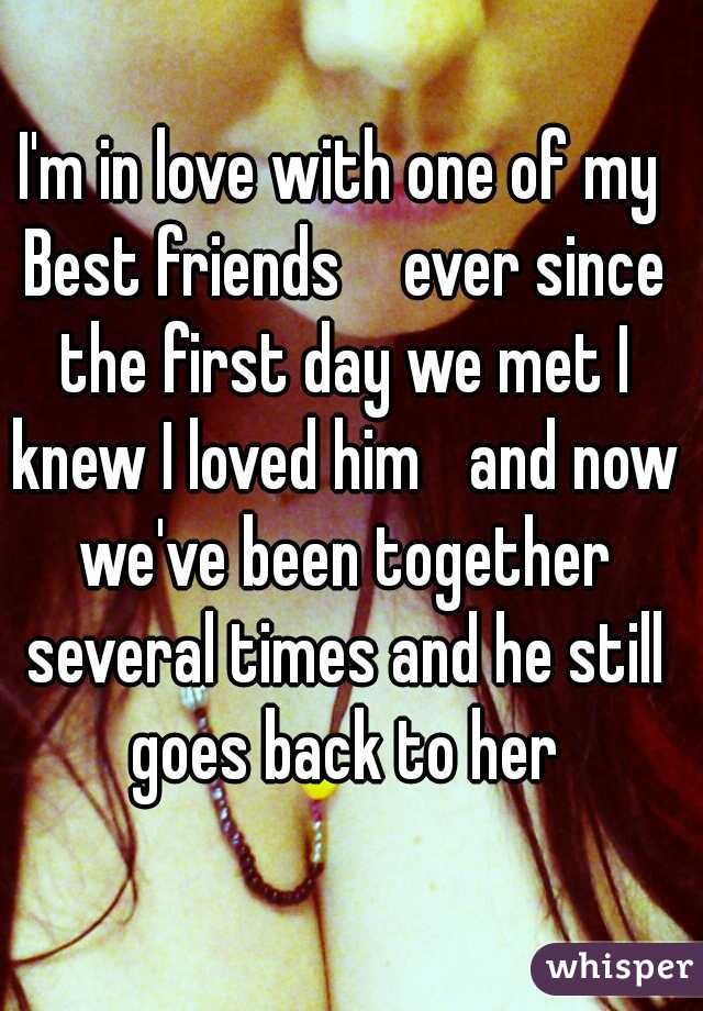 I'm in love with one of my Best friends   ever since the first day we met I knew I loved him  and now we've been together several times and he still goes back to her