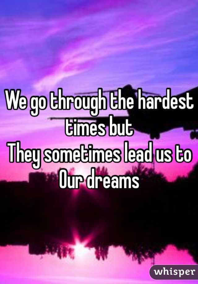 We go through the hardest times but  They sometimes lead us to  Our dreams