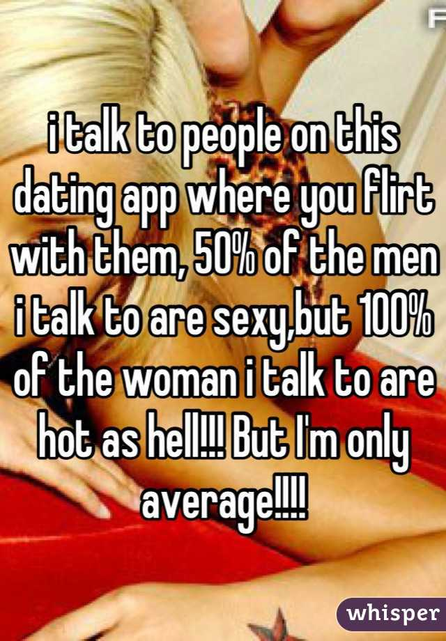 i talk to people on this dating app where you flirt with them, 50% of the men i talk to are sexy,but 100% of the woman i talk to are hot as hell!!! But I'm only average!!!!