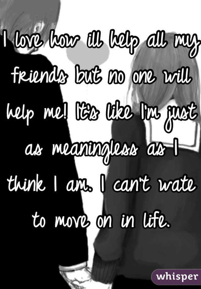 I love how ill help all my friends but no one will help me! It's like I'm just as meaningless as I think I am. I can't wate to move on in life.