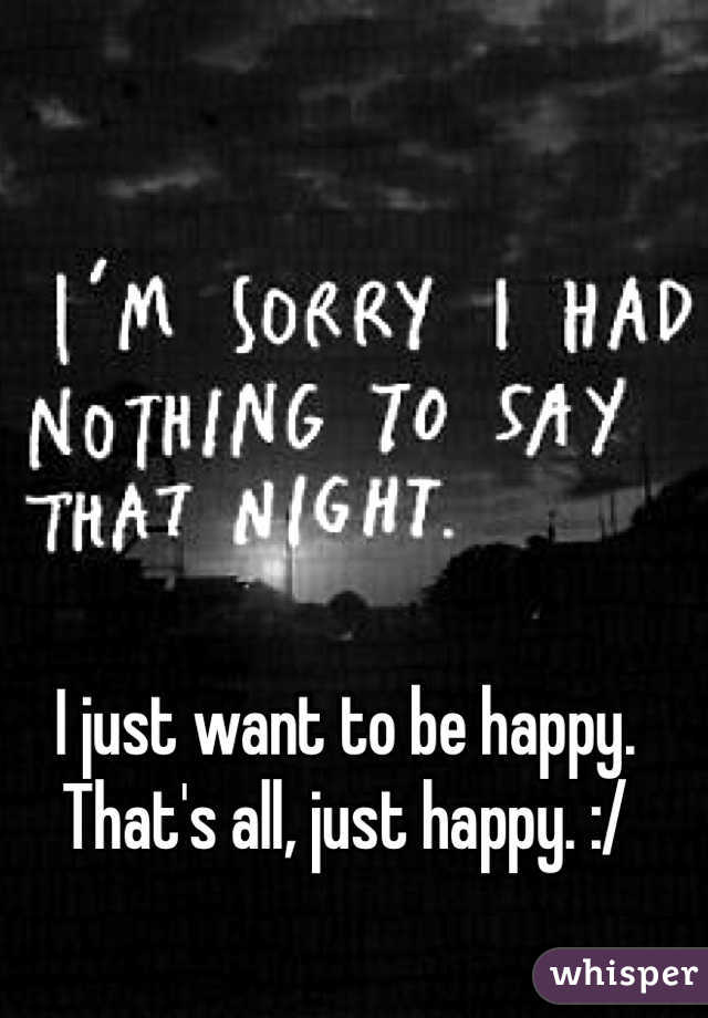 I just want to be happy. That's all, just happy. :/