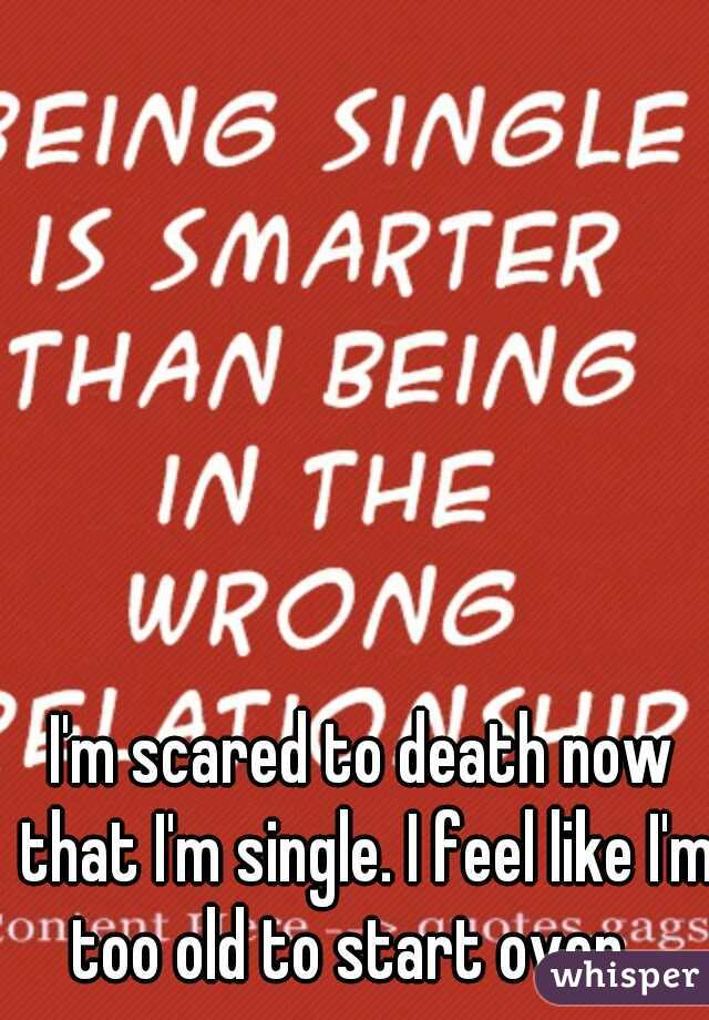 I'm scared to death now that I'm single. I feel like I'm too old to start over.