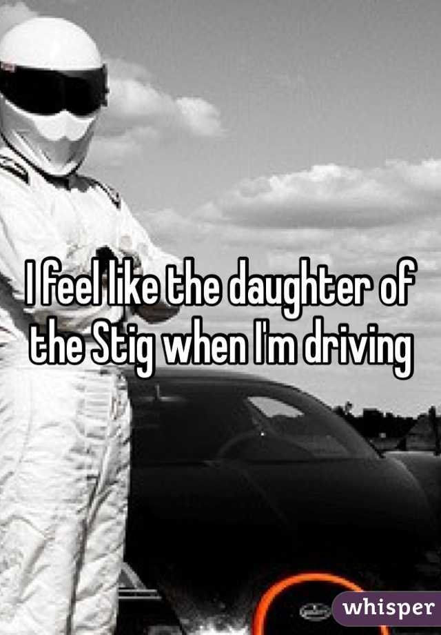 I feel like the daughter of the Stig when I'm driving