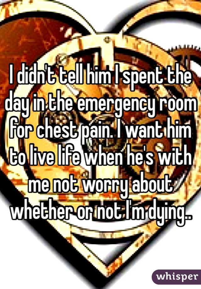 I didn't tell him I spent the day in the emergency room for chest pain. I want him to live life when he's with me not worry about whether or not I'm dying..