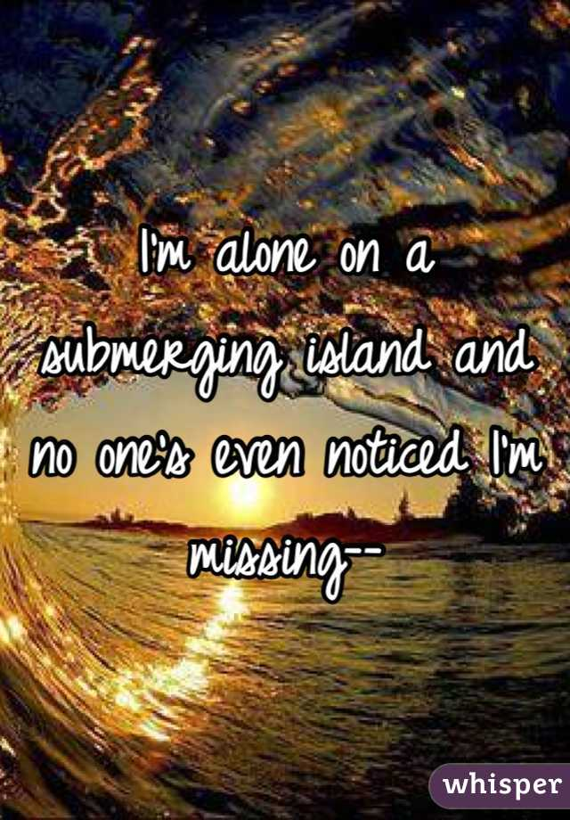 I'm alone on a submerging island and no one's even noticed I'm missing--