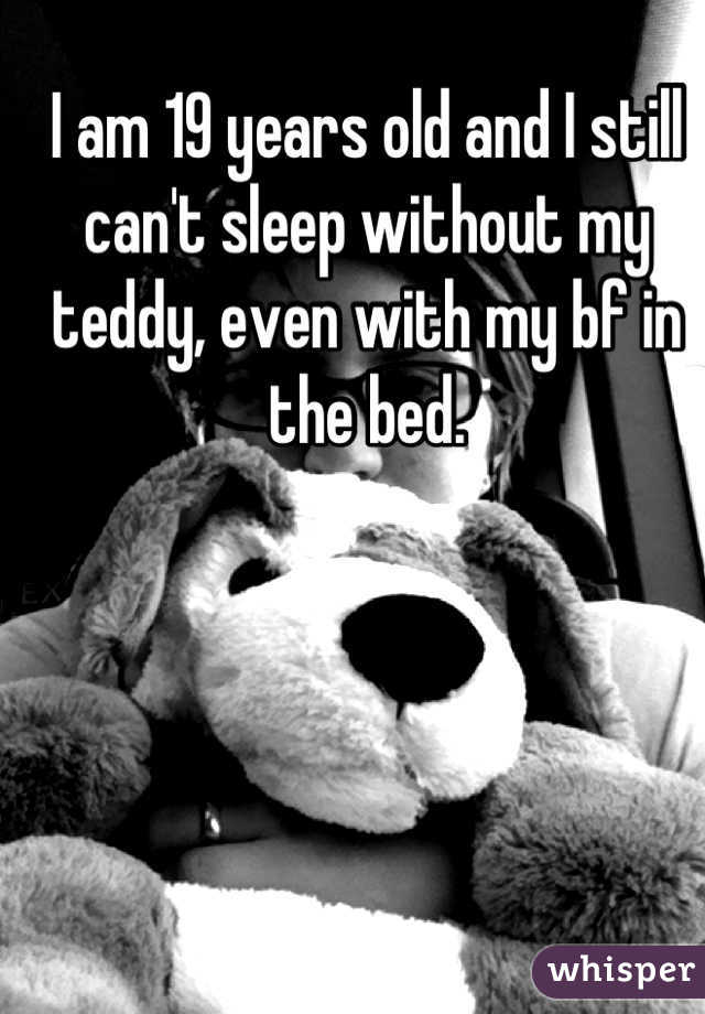 I am 19 years old and I still can't sleep without my teddy, even with my bf in the bed.