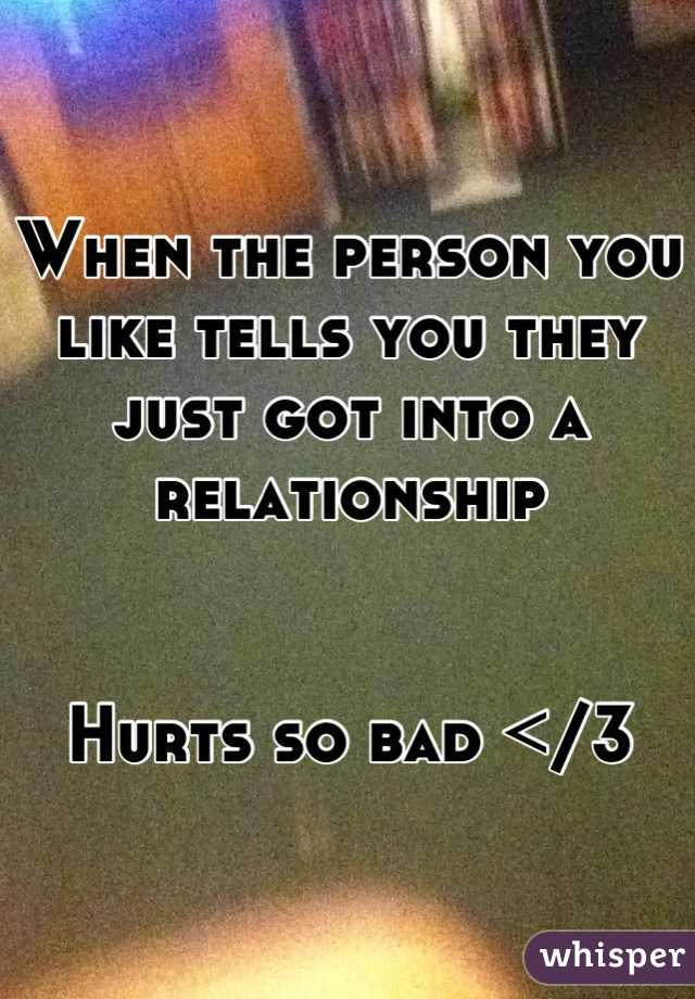 When the person you like tells you they just got into a relationship    Hurts so bad </3