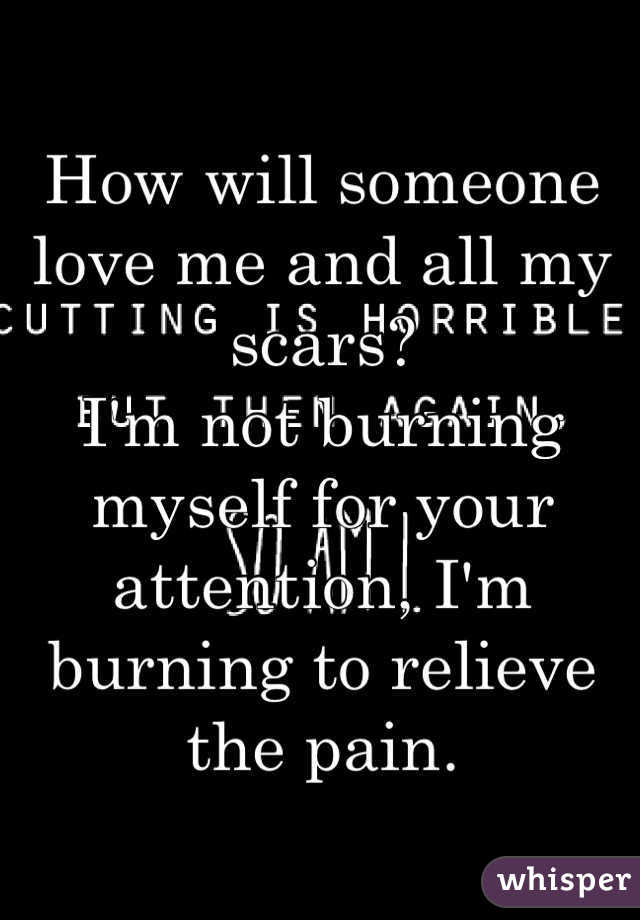 How will someone love me and all my scars?  I'm not burning myself for your attention, I'm burning to relieve the pain.