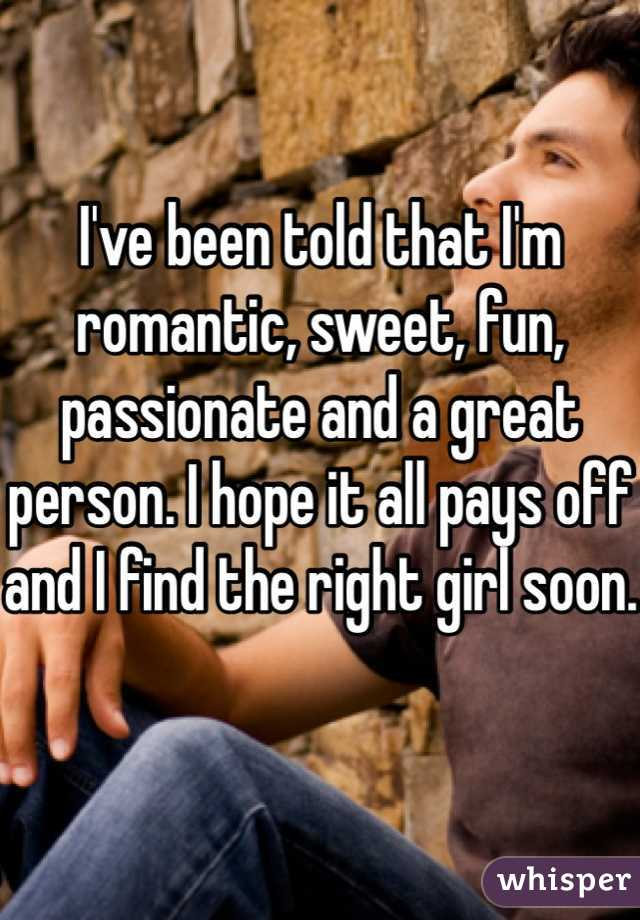 I've been told that I'm romantic, sweet, fun, passionate and a great person. I hope it all pays off and I find the right girl soon.