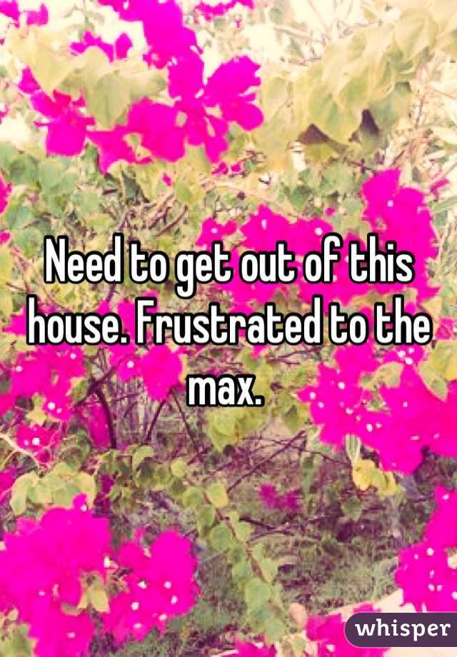 Need to get out of this house. Frustrated to the max.