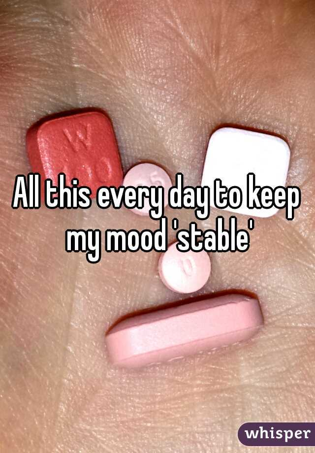 All this every day to keep my mood 'stable'