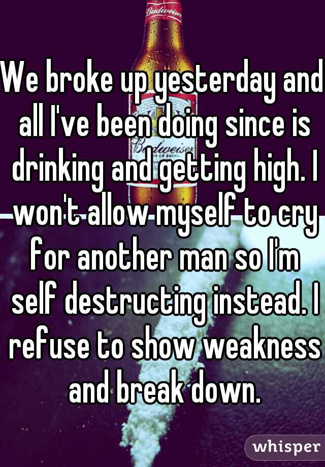 We broke up yesterday and all I've been doing since is drinking and getting high. I won't allow myself to cry for another man so I'm self destructing instead. I refuse to show weakness and break down.