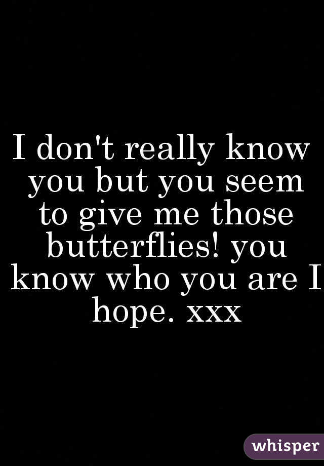I don't really know you but you seem to give me those butterflies! you know who you are I hope. xxx