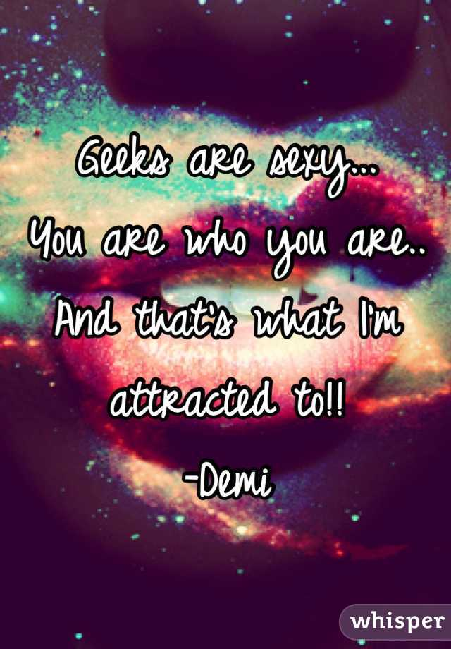 Geeks are sexy...  You are who you are..  And that's what I'm attracted to!!  -Demi
