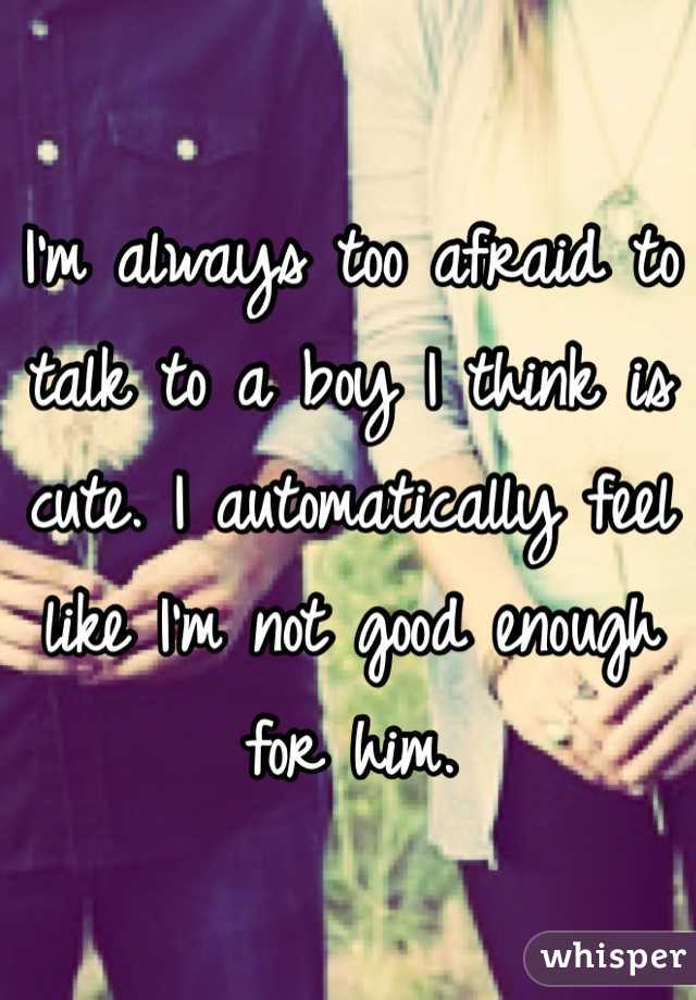 I'm always too afraid to talk to a boy I think is cute. I automatically feel like I'm not good enough for him.