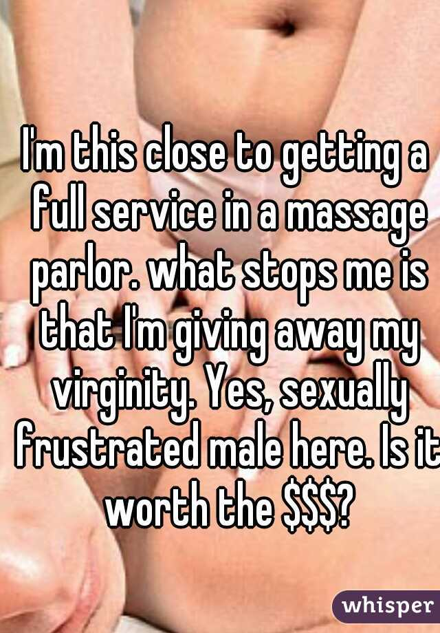 I'm this close to getting a full service in a massage parlor. what stops me is that I'm giving away my virginity. Yes, sexually frustrated male here. Is it worth the $$$?