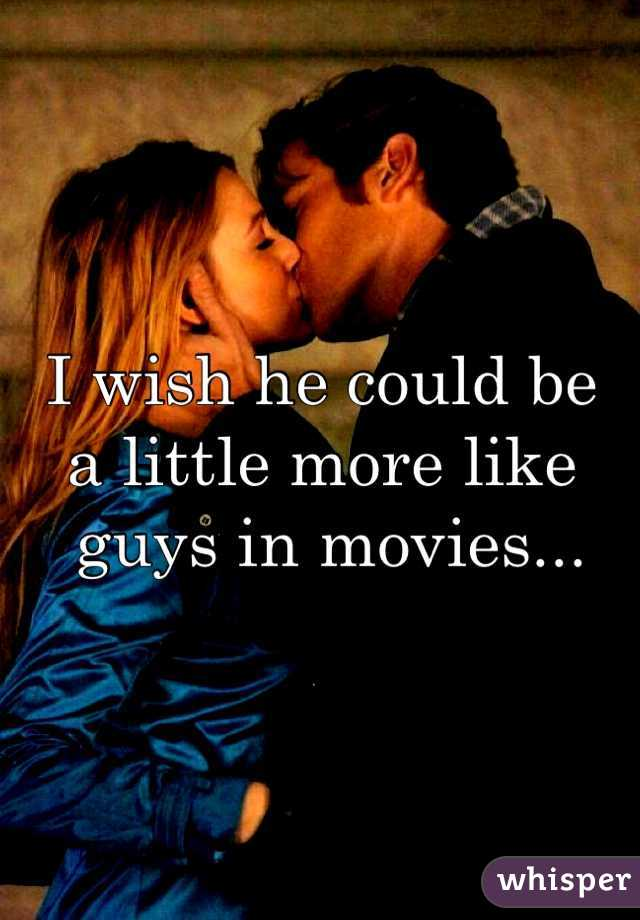 I wish he could be  a little more like  guys in movies...