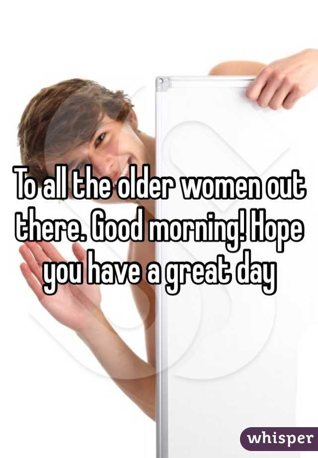 To all the older women out there. Good morning! Hope you have a great day