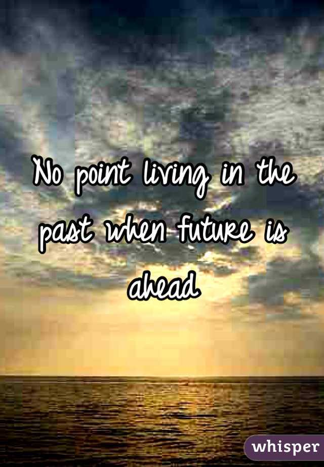 No point living in the past when future is ahead