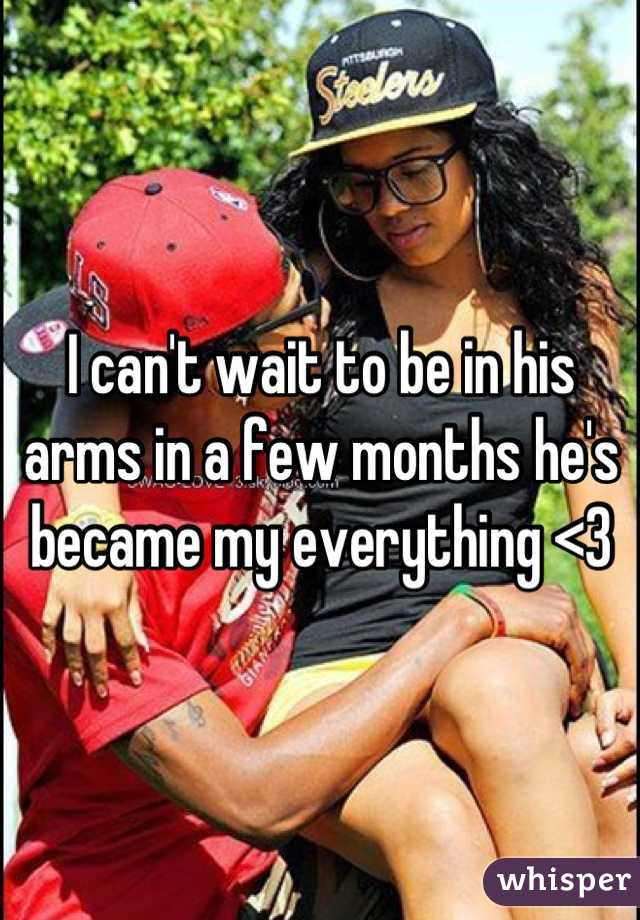 I can't wait to be in his arms in a few months he's became my everything <3