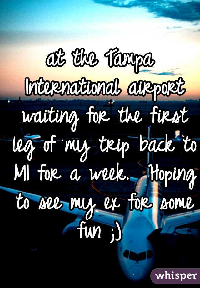 at the Tampa International airport waiting for the first leg of my trip back to MI for a week.  Hoping to see my ex for some fun ;)