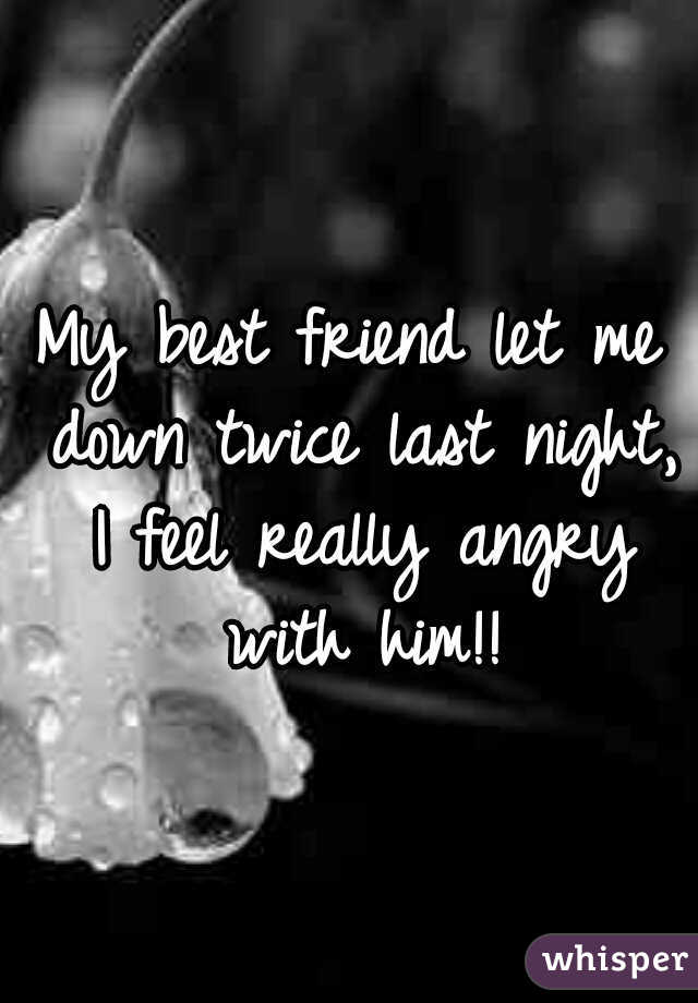My best friend let me down twice last night, I feel really angry with him!!