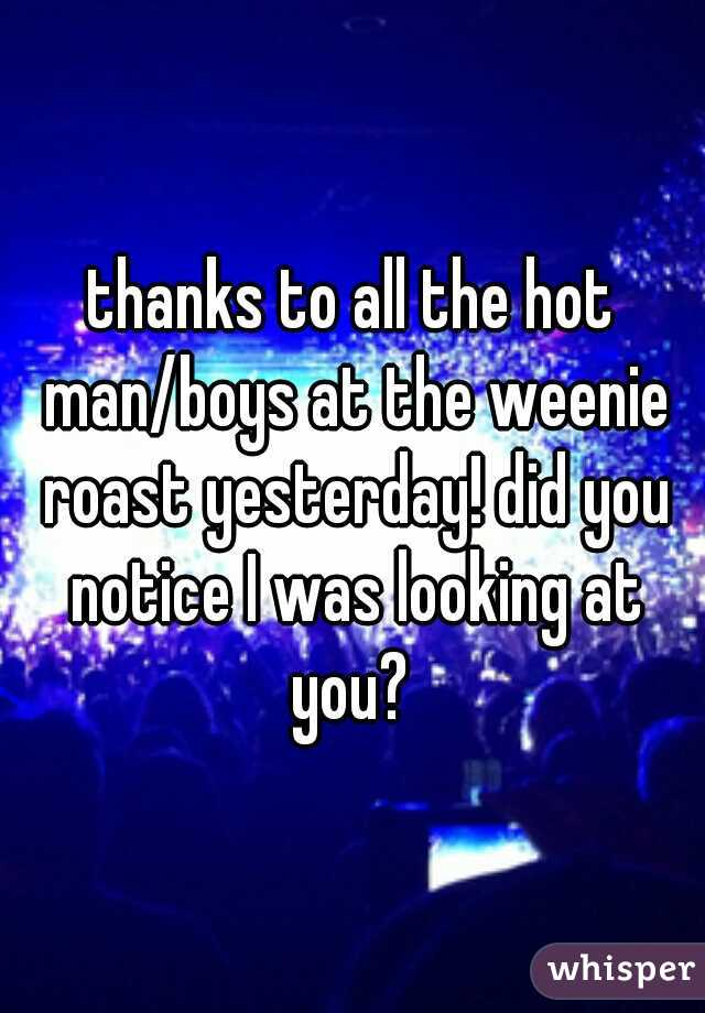 thanks to all the hot man/boys at the weenie roast yesterday! did you notice I was looking at you?
