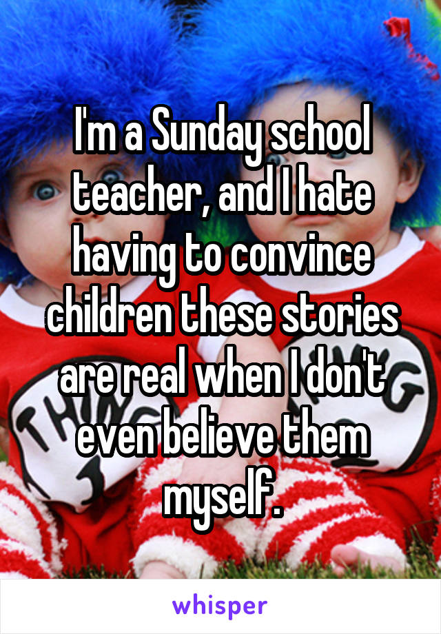 I'm a Sunday school teacher, and I hate having to convince children these stories are real when I don't even believe them myself.