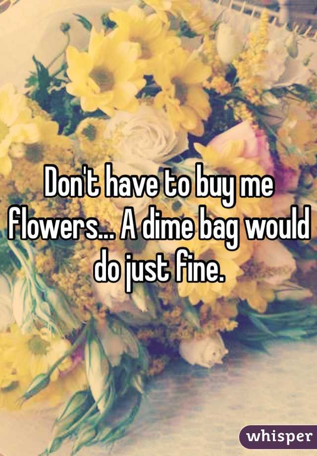Don't have to buy me flowers... A dime bag would do just fine.