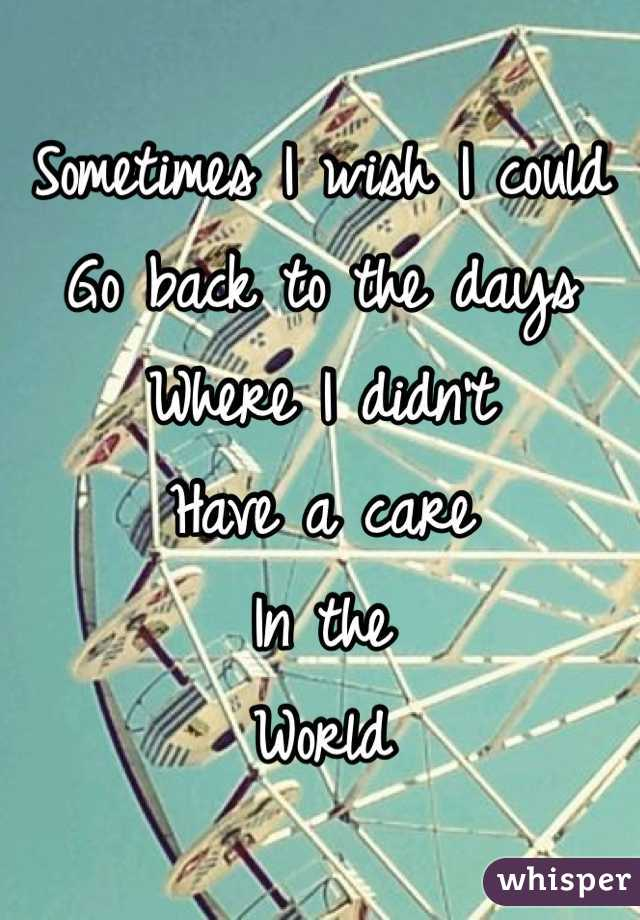 Sometimes I wish I could Go back to the days Where I didn't Have a care In the  World