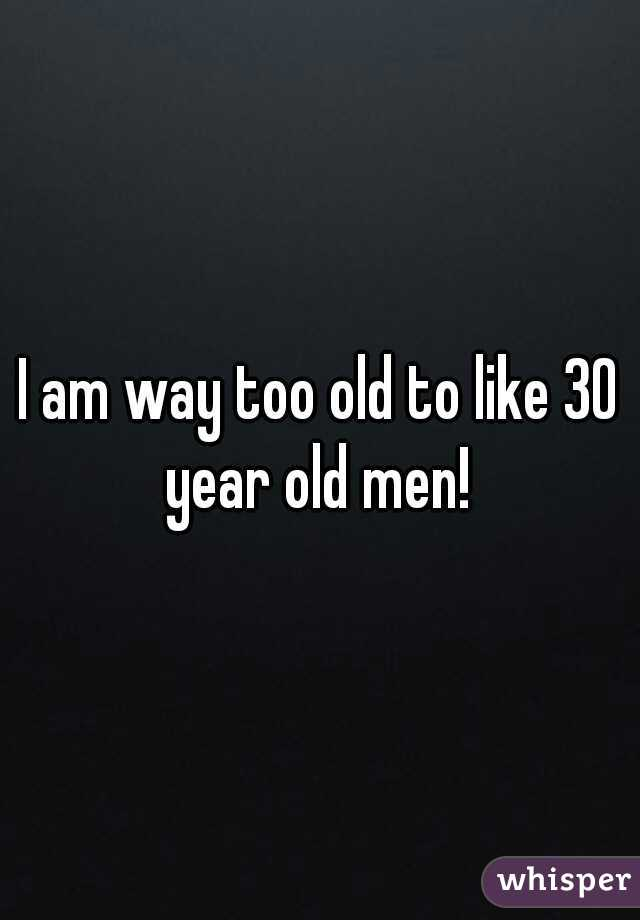 I am way too old to like 30 year old men!