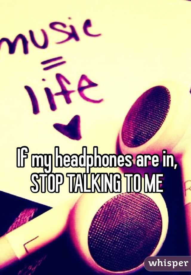 If my headphones are in, STOP TALKING TO ME