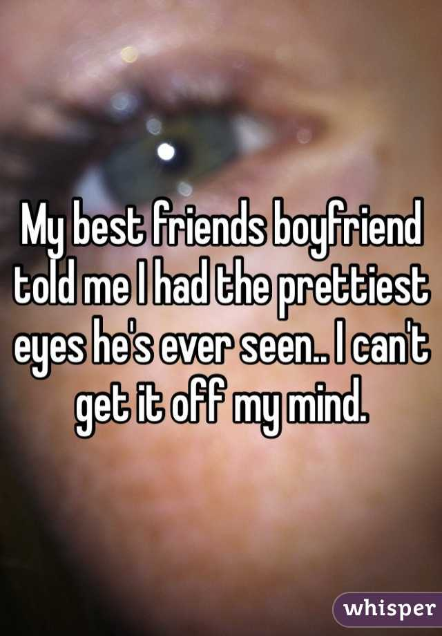 My best friends boyfriend told me I had the prettiest eyes he's ever seen.. I can't get it off my mind.