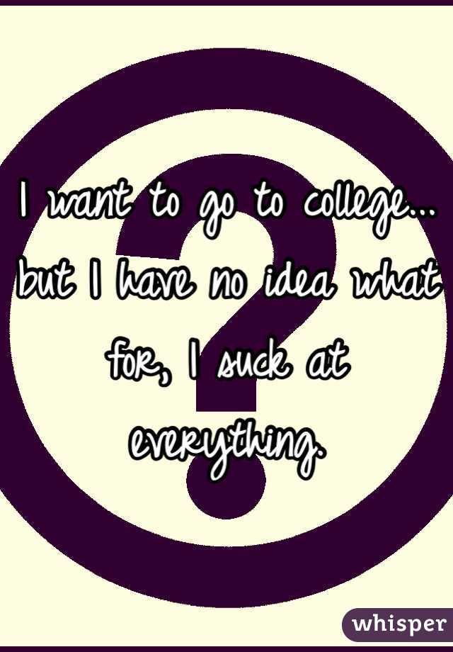I want to go to college... but I have no idea what for, I suck at everything.