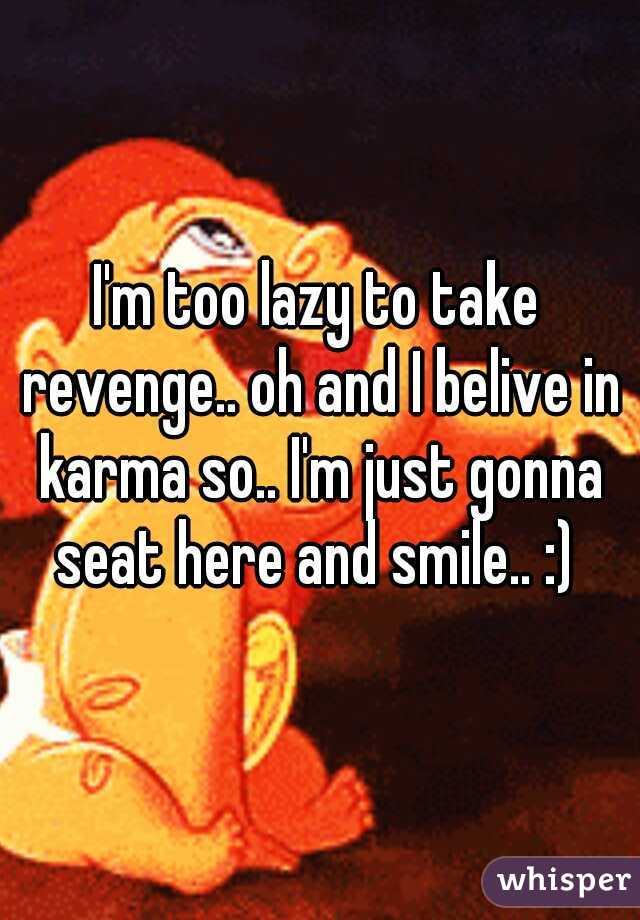 I'm too lazy to take revenge.. oh and I belive in karma so.. I'm just gonna seat here and smile.. :)