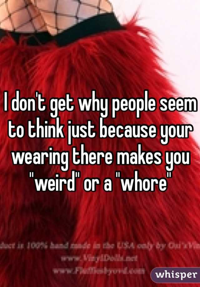 """I don't get why people seem to think just because your wearing there makes you """"weird"""" or a """"whore"""""""